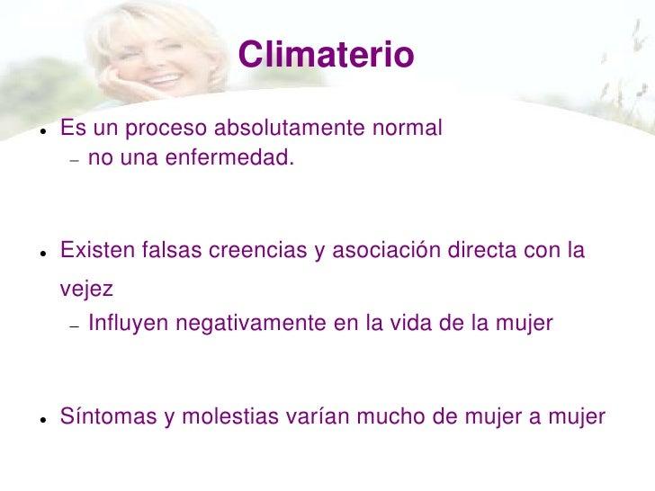 Climaterio   Es un proceso absolutamente normal      no una enfermedad.   Existen falsas creencias y asociación directa ...