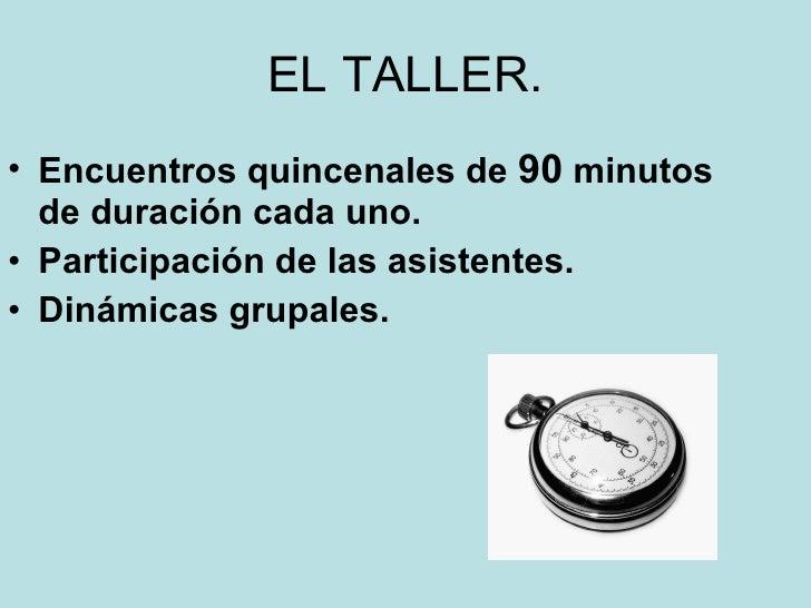 EL TALLER. <ul><li>Encuentros quincenales de  90  minutos de duración cada uno. </li></ul><ul><li>Participación de las asi...