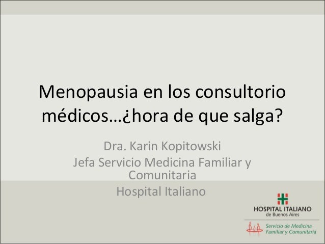 Menopausia en los consultoriomédicos…¿hora de que salga?          Dra. Karin Kopitowski    Jefa Servicio Medicina Familiar...