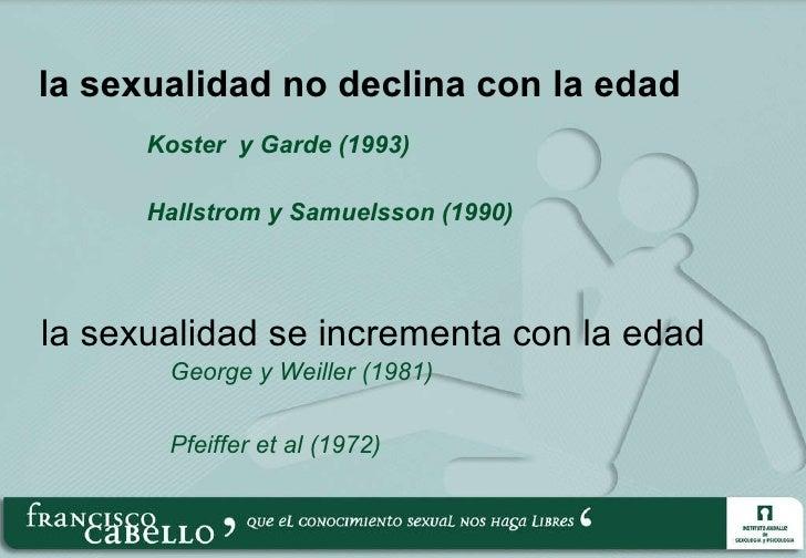 la sexualidad no declina con la edad <ul><li>Koster  y Garde (1993) </li></ul><ul><li>Hallstrom y Samuelsson (1990) </li><...