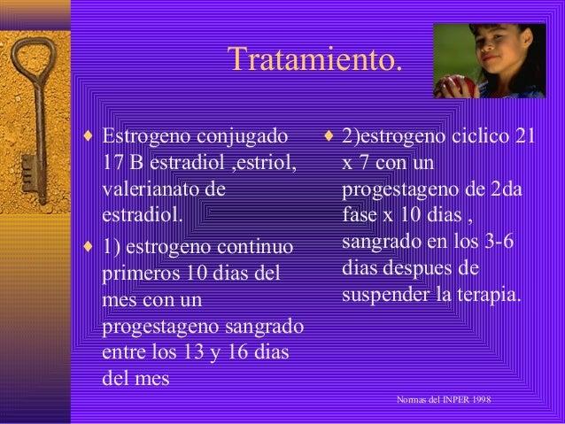 Tratamiento.♦ Estrogeno conjugado        ♦ 2)estrogeno ciclico 21  17 B estradiol ,estriol,     x 7 con un  valerianato de...