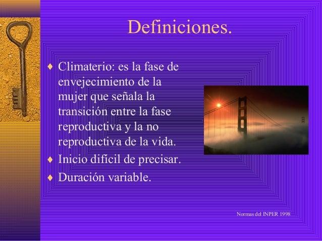 Definiciones.♦ Climaterio: es la fase de  envejecimiento de la  mujer que señala la  transición entre la fase  reproductiv...