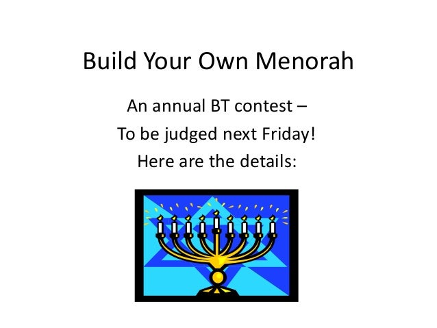 Build Your Own Menorah   An annual BT contest –  To be judged next Friday!    Here are the details: