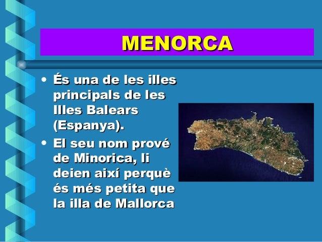 MENORCA• És una de les illes  principals de les  Illes Balears  (Espanya).• El seu nom prové  de Minorica, li  deien així ...