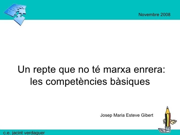 Un repte que no té marxa enrera: les competències bàsiques  Josep Maria Esteve Gibert Novembre 2008