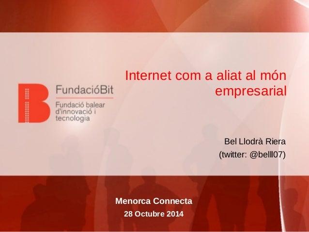 Internet com a aliat al món  empresarial  Bel Llodrà Riera  (twitter: @belll07)  Menorca Connecta  28 Octubre 2014