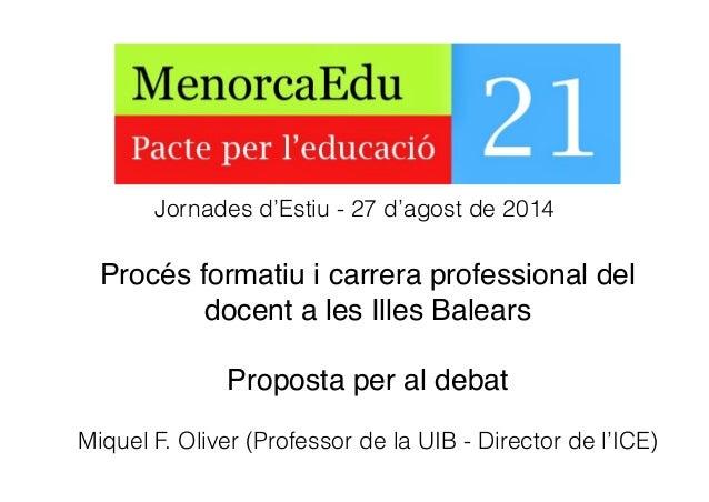 Procés formatiu i carrera professional del! docent a les Illes Balears! ! Proposta per al debat! Miquel F. Oliver (Profess...