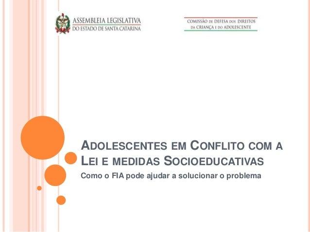 ADOLESCENTES EM CONFLITO COM A LEI E MEDIDAS SOCIOEDUCATIVAS Como o FIA pode ajudar a solucionar o problema