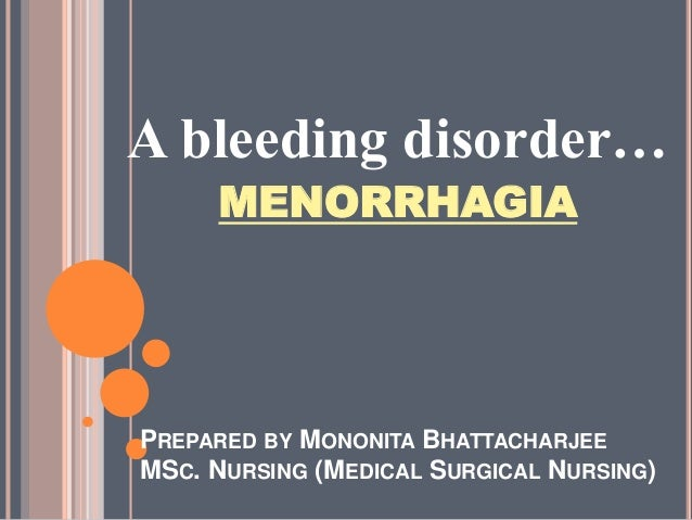 PREPARED BY MONONITA BHATTACHARJEE MSC. NURSING (MEDICAL SURGICAL NURSING) A bleeding disorder… MENORRHAGIA