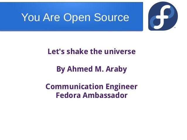 You Are Open SourceLets shake the universeBy Ahmed M. ArabyCommunication EngineerFedora Ambassador
