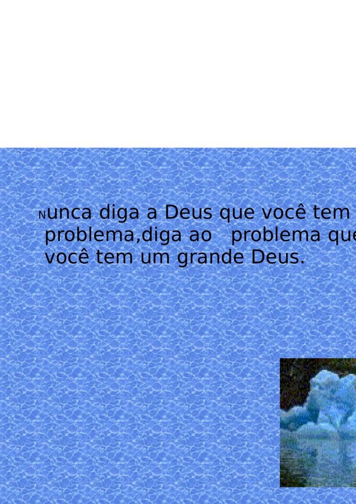 N unca diga a Deus que você tem um problema,diga ao  problema que você tem um grande Deus.