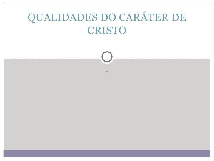 . QUALIDADES DO CARÁTER DE CRISTO