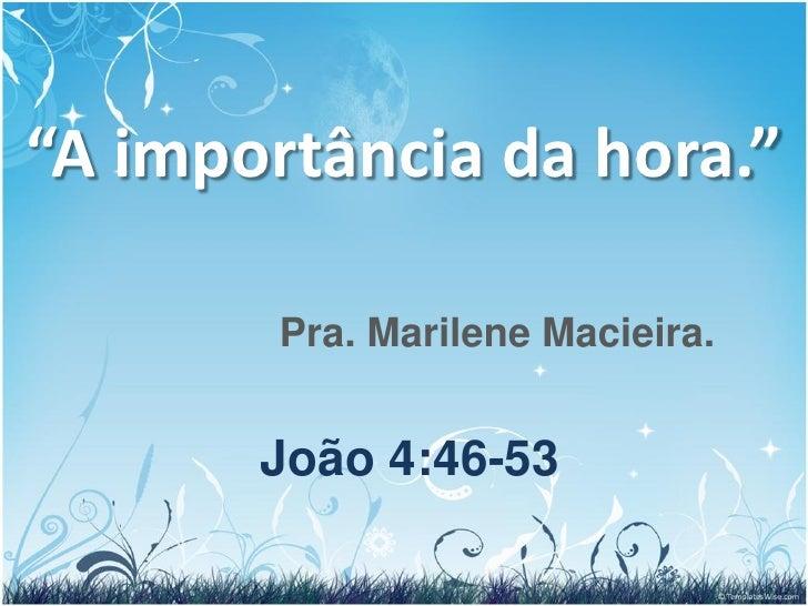 """""""A importância da hora.""""        Pra. Marilene Macieira.       João 4:46-53"""