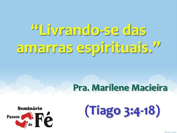 """Livrando-se dasamarras espirituais.""        Pra. Marilene Macieira          (Tiago 3:4-18)"