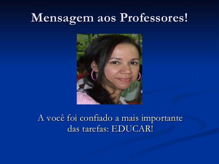 Mensagem aos Professores! A você foi confiado a mais importante das tarefas: EDUCAR!