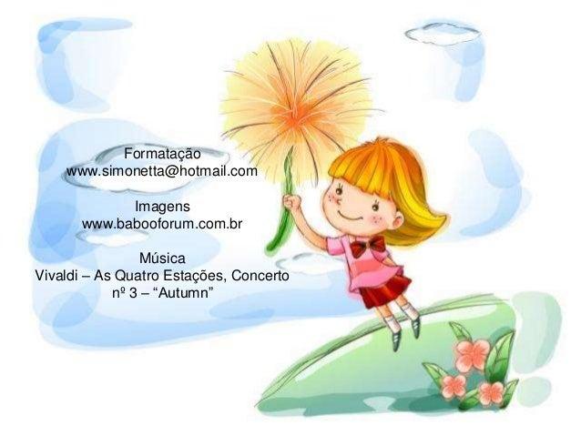 """Formatação www.simonetta@hotmail.com Imagens www.babooforum.com.br Música Vivaldi – As Quatro Estações, Concerto nº 3 – """"A..."""