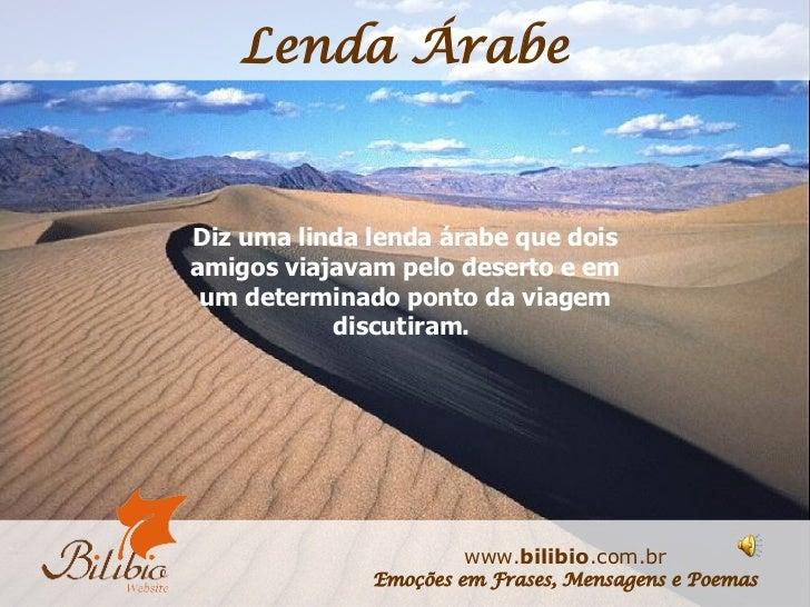 Diz uma linda lenda árabe que dois amigos viajavam pelo deserto e em um determinado ponto da viagem discutiram.