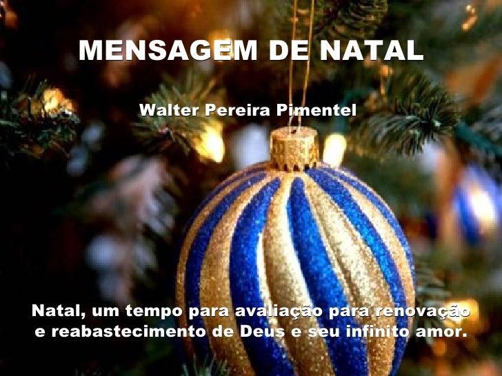 MENSAGEM DE NATAL Walter Pereira Pimentel  Natal, um tempo para avaliação para renovação e reabastecimento de Deus e seu i...