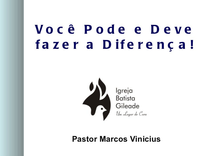 Vo c ê P o d e e D e vef a z e r a D if e r e n ç a !      Pastor Marcos Vinicius