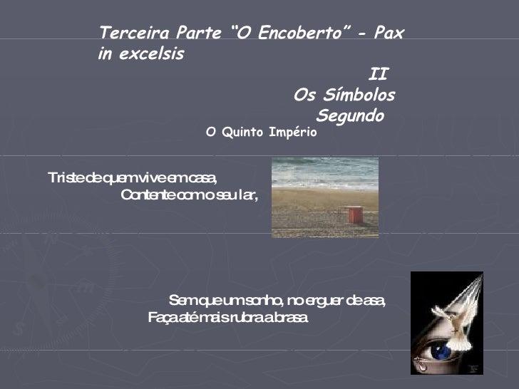 """Terceira Parte """"O Encoberto"""" - Pax in excelsis II Os Símbolos  Segundo O Quinto Império Triste de quem vive em casa, Conte..."""