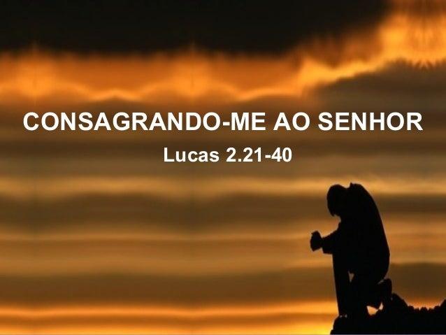 CONSAGRANDO-ME AO SENHOR Lucas 2.21-40