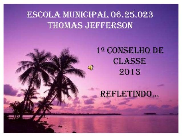 ESCOLA MUNICIPAL 06.25.023 THOMAS JEFFERSON 1º Conselho de Classe 2013 Refletindo...