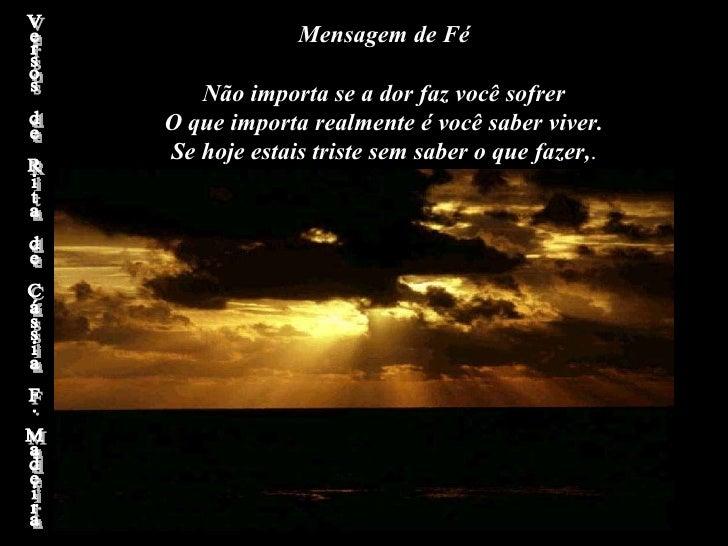 Mensagem de Fé  Não importa se a dor faz você sofrer O que importa realmente é você saber viver. Se hoje estais triste se...