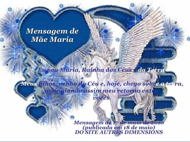 Mensagem de Mãe Maria Mensagem de 17 de maio de 2010 (publicada em 18 de maio) DO SITE AUTRES DIMENSIONS Eu sou Maria, Rai...