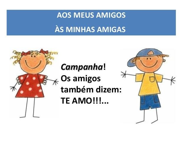 AOS MEUS AMIGOSÀS MINHAS AMIGAS Campanha! Campanha Os amigos também dizem: TE AMO!!!...