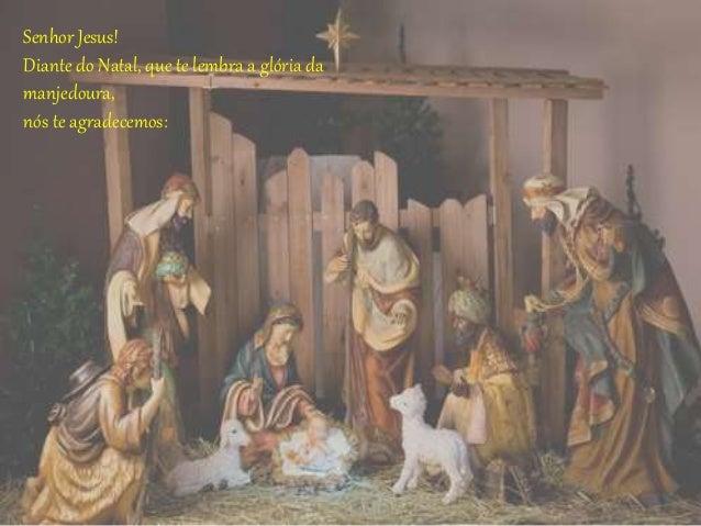 Senhor Jesus! Diante do Natal, que te lembra a glória da manjedoura, nós te agradecemos: