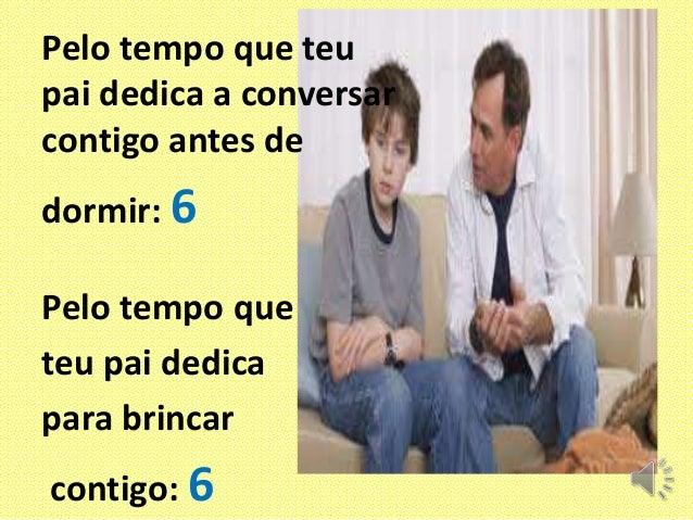 Pelo tempo que teu pai dedica a conversar contigo antes de dormir: 6 Pelo tempo que teu pai dedica para brincar contigo: 6
