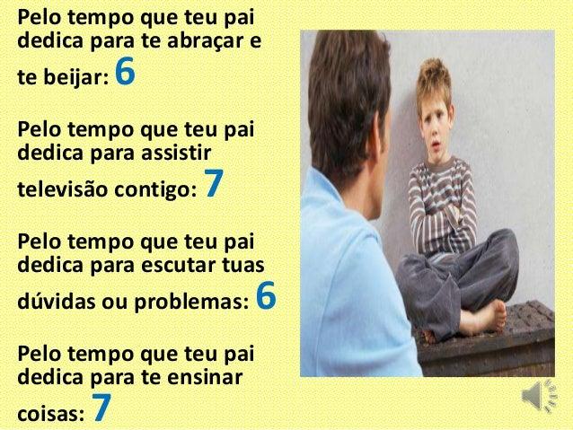 Pelo tempo que teu pai dedica para te abraçar e te beijar:  6  Pelo tempo que teu pai dedica para assistir televisão conti...