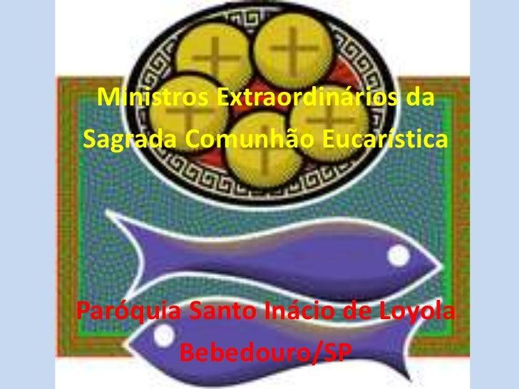 Ministros Extraordinários da<br />Sagrada Comunhão Eucarística<br />Paróquia Santo Inácio de Loyola<br />Bebedouro/SP<br />