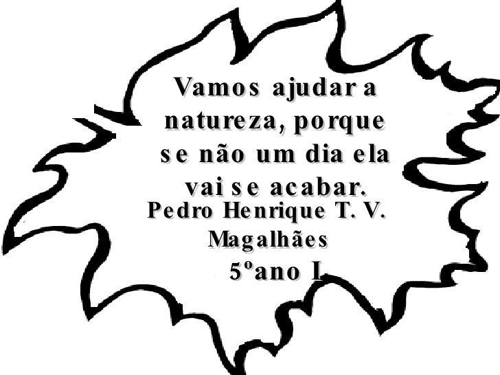 Vamos ajudar a natureza, porque se não um dia ela vai se acabar. <ul><li>Pedro Henrique T. V.  Magalhães </li></ul><ul><li...