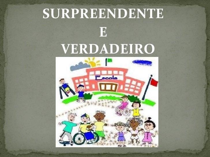 SURPREENDENTE      E  VERDADEIRO