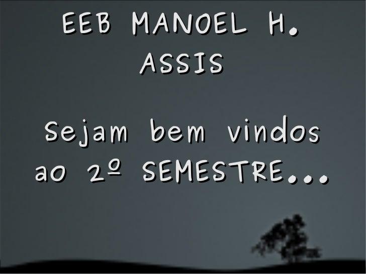 Sejam bem vindos ao 2º SEMESTRE... EEB MANOEL H. ASSIS