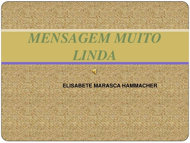 MENSAGEM MUITO    LINDA   ELISABETE MARASCA HAMMACHER