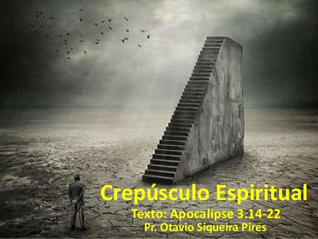 Crepúsculo Espiritual Texto: Apocalipse 3.14-22 Pr. Otavio Siqueira Pires
