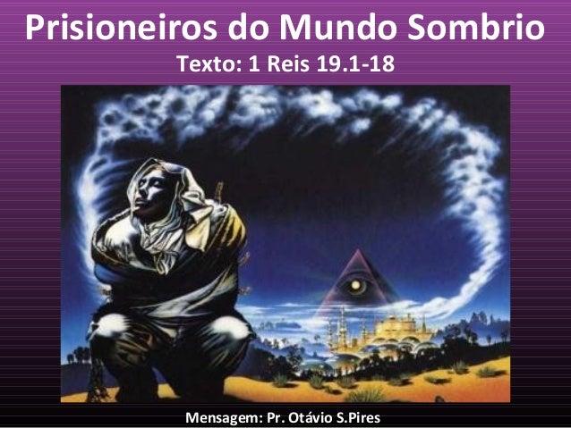 Prisioneiros do Mundo Sombrio Texto: 1 Reis 19.1-18  Mensagem: Pr. Otávio S.Pires