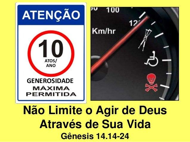 Não Limite o Agir de Deus Através de Sua Vida Gênesis 14.14-24 GENEROSIDADE ATOS/ ANO