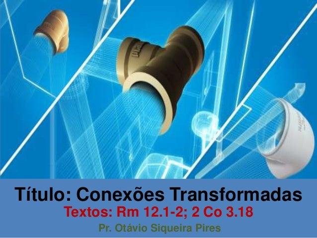 Título: Conexões Transformadas Textos: Rm 12.1-2; 2 Co 3.18 Pr. Otávio Siqueira Pires