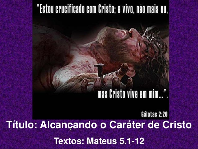 Título: Alcançando o Caráter de Cristo Textos: Mateus 5.1-12