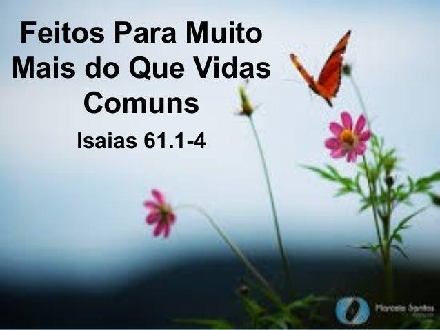 Feitos Para Muito Mais do Que Vidas Comuns Isaias 61.1-4