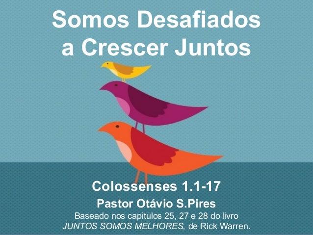 Somos Desafiados a Crescer Juntos Colossenses 1.1-17 Pastor Otávio S.Pires Baseado nos capitulos 25, 27 e 28 do livro JUNT...