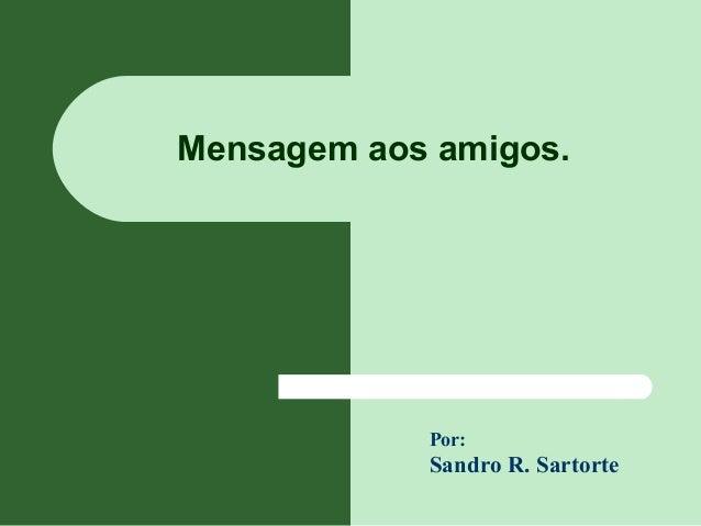 Mensagem aos amigos. Sandro R. Sartorte Por: