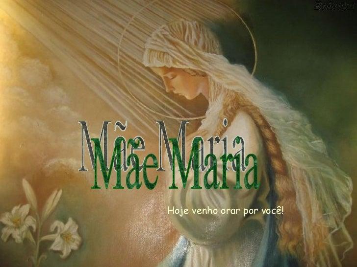 Hoje venho orar por você! Mãe Maria
