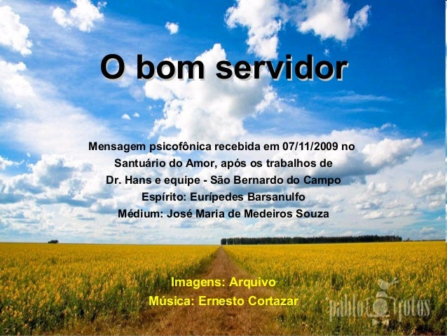 O bom servidorO bom servidor Mensagem psicofônica recebida em 07/11/2009 no Santuário do Amor, após os trabalhos de Dr. Ha...
