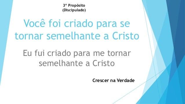 3º Propósito  (Discipulado)  Você foi criado para se  tornar semelhante a Cristo  Eu fui criado para me tornar  semelhante...