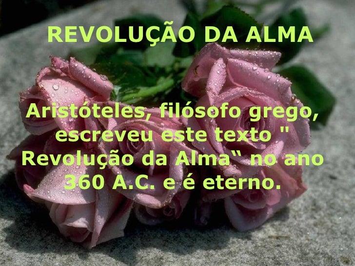 """REVOLUÇÃO DA ALMA Aristóteles, filósofo grego, escreveu este texto """" Revolução da Alma""""   no ano 360 A.C. e é eterno."""