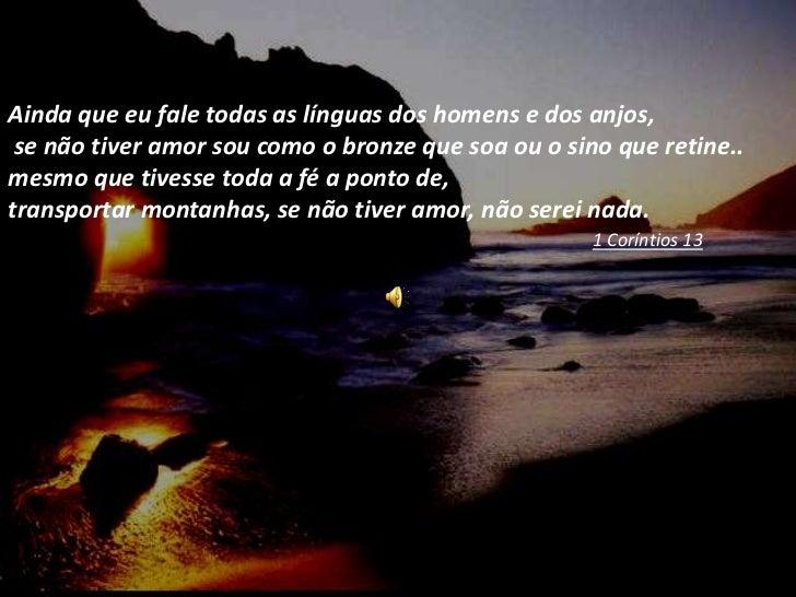 Ainda que eu fale todas as línguas dos homens e dos anjos, se não tiver amor sou como o bronze que soa ou o sino que retin...